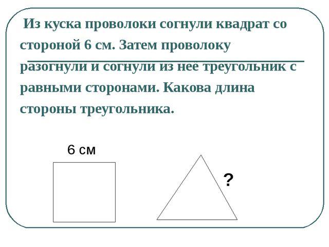 Из куска проволоки согнули квадрат со стороной 6 см. Затем проволоку разогну...