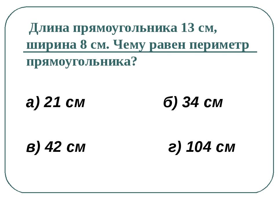 Длина прямоугольника 13 см, ширина 8 см. Чему равен периметр прямоугольника?...