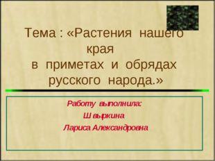 Тема : «Растения нашего края в приметах и обрядах русского народа.» Работу в
