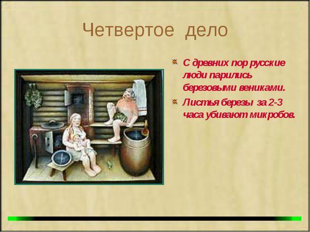 Четвертое дело С древних пор русские люди парились березовыми вениками. Листь...