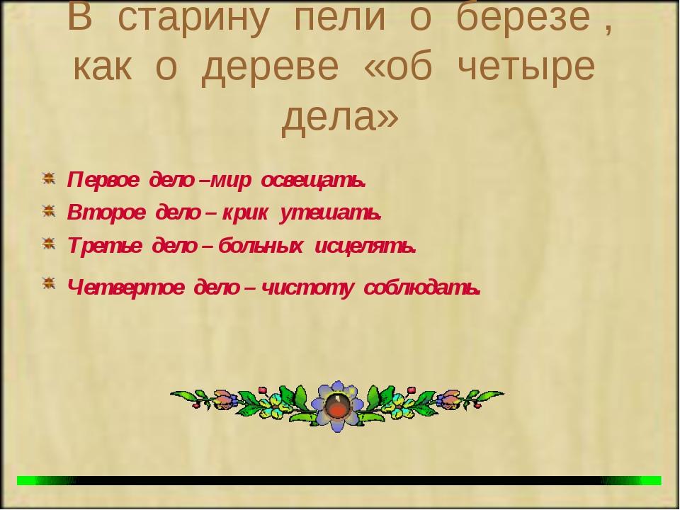 В старину пели о березе , как о дереве «об четыре дела» Первое дело –мир осве...