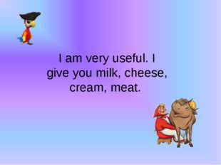 I am very useful. I give you milk, cheese, cream, meat.
