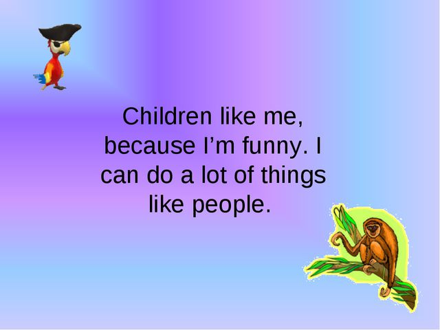 Children like me, because I'm funny. I can do a lot of things like people.