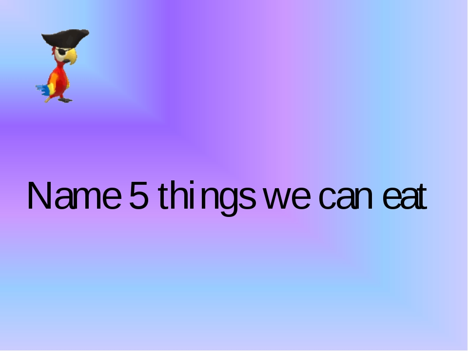 Name 5 things we can eat