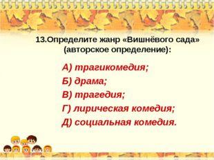 13.Определите жанр «Вишнёвого сада» (авторское определение): А) трагикомедия;
