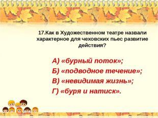 17.Как в Художественном театре назвали характерное для чеховских пьес развити