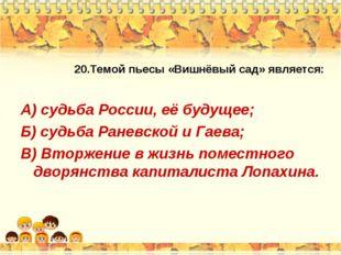 20.Темой пьесы «Вишнёвый сад» является: А) судьба России, её будущее; Б) судь