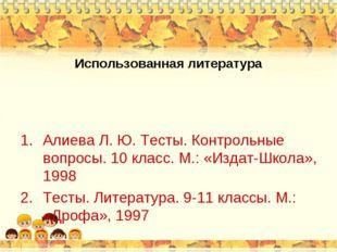 Использованная литература Алиева Л. Ю. Тесты. Контрольные вопросы. 10 класс.