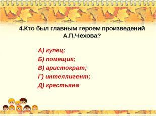 4.Кто был главным героем произведений А.П.Чехова? А) купец; Б) помещик; В) ар