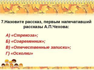 7.Назовите рассказ, первым напечатавший рассказы А.П.Чехова: А) «Стрекоза»; Б