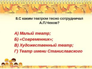 8.С каким театром тесно сотрудничал А.П.Чехов? А) Малый театр; Б) «Современни