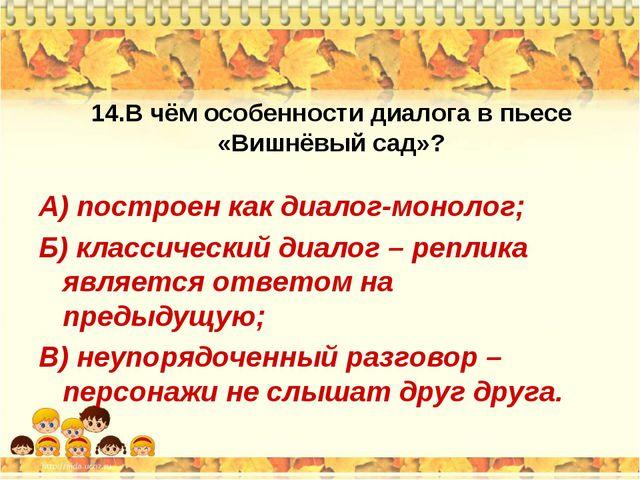14.В чём особенности диалога в пьесе «Вишнёвый сад»? А) построен как диалог-м...