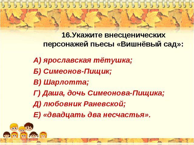16.Укажите внесценических персонажей пьесы «Вишнёвый сад»: А) ярославская тёт...