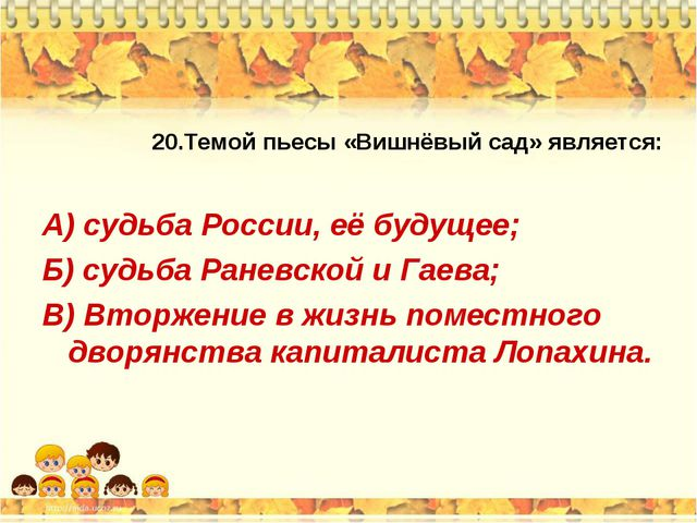 20.Темой пьесы «Вишнёвый сад» является: А) судьба России, её будущее; Б) судь...