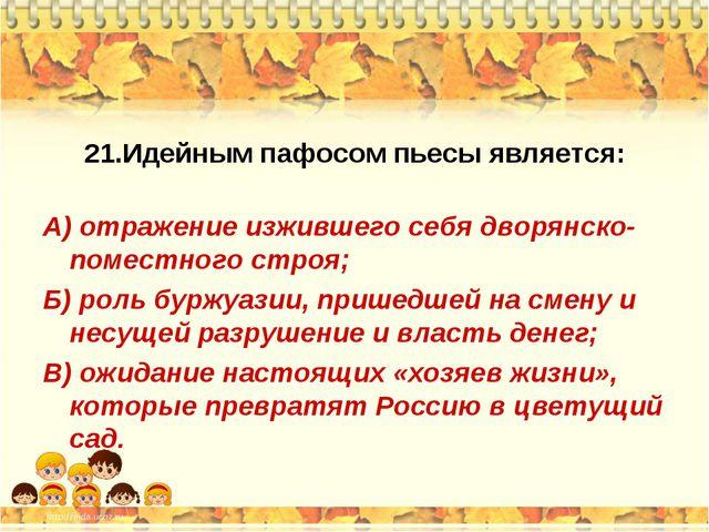 21.Идейным пафосом пьесы является: А) отражение изжившего себя дворянско-поме...