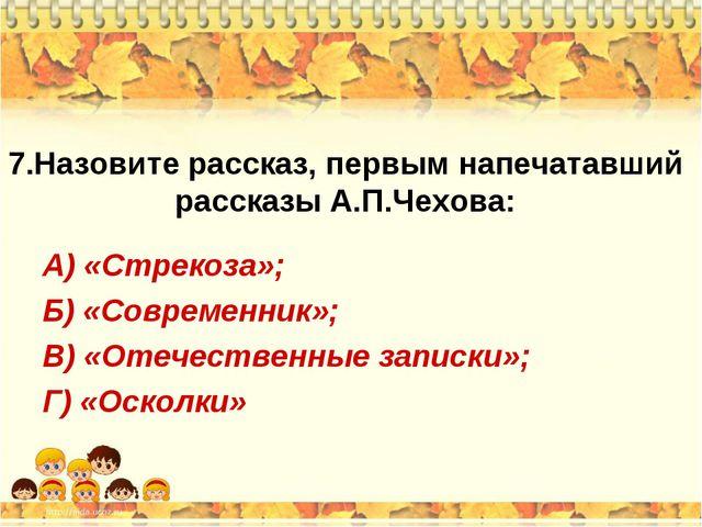7.Назовите рассказ, первым напечатавший рассказы А.П.Чехова: А) «Стрекоза»; Б...