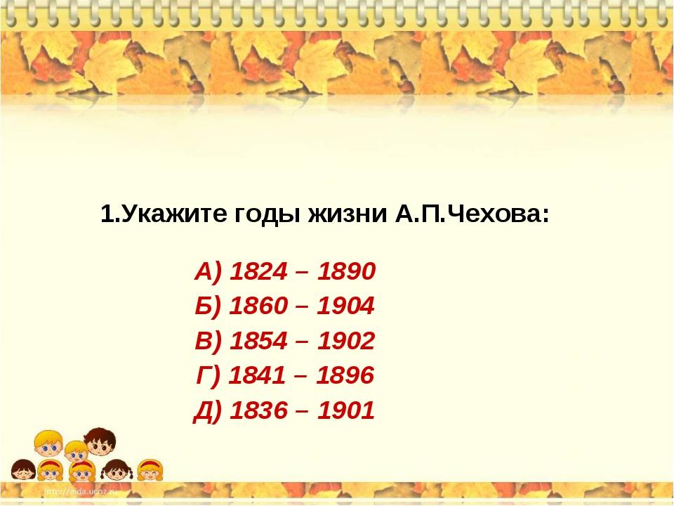 1.Укажите годы жизни А.П.Чехова: А) 1824 – 1890 Б) 1860 – 1904 В) 1854 – 1902...