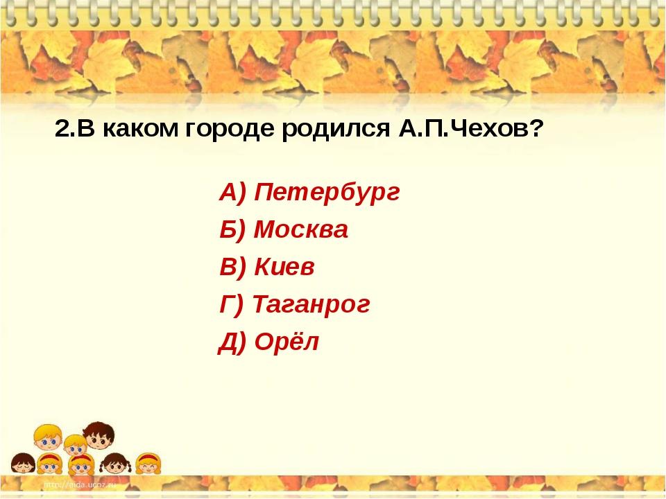2.В каком городе родился А.П.Чехов? А) Петербург Б) Москва В) Киев Г) Таганро...