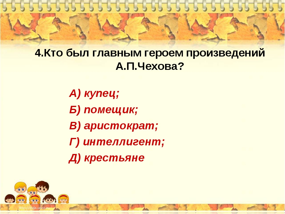 4.Кто был главным героем произведений А.П.Чехова? А) купец; Б) помещик; В) ар...