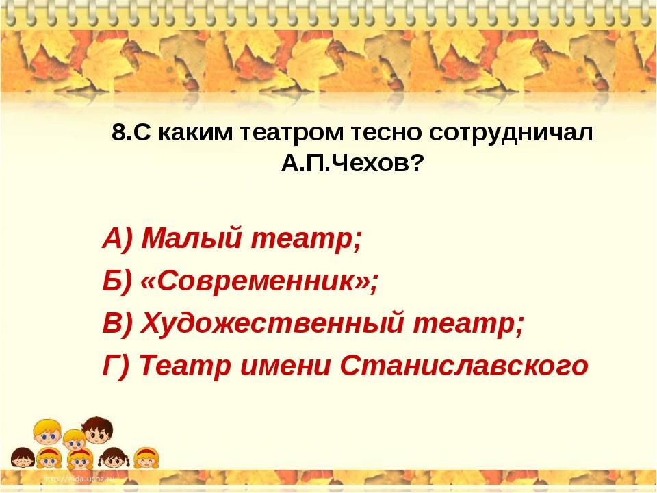 8.С каким театром тесно сотрудничал А.П.Чехов? А) Малый театр; Б) «Современни...