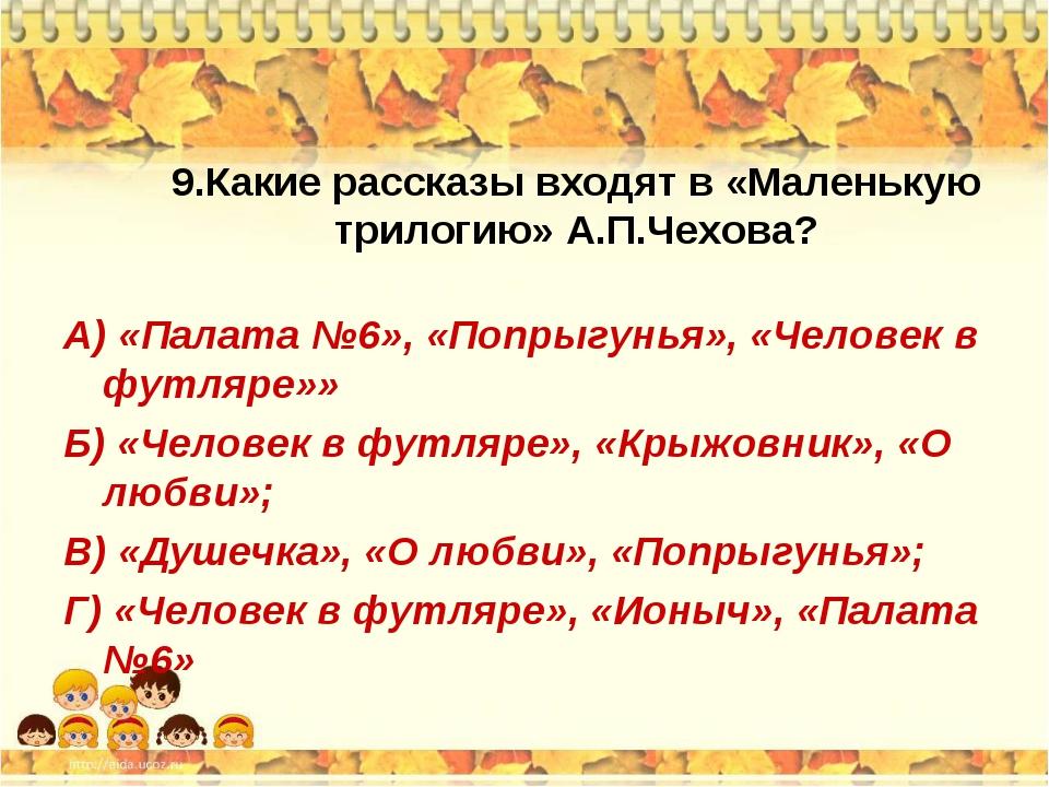 9.Какие рассказы входят в «Маленькую трилогию» А.П.Чехова? А) «Палата №6», «П...