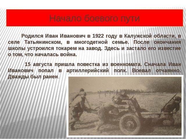 Начало боевого пути Родился Иван Иванович в 1922 году в Калужской области, в...