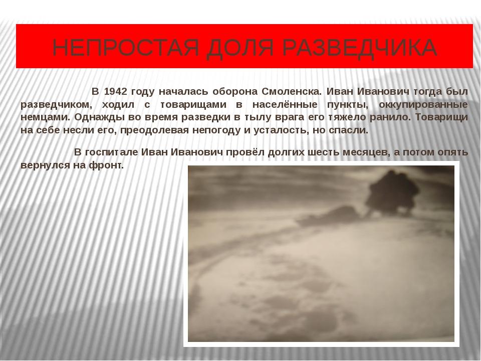 НЕПРОСТАЯ ДОЛЯ РАЗВЕДЧИКА В 1942 году началась оборона Смоленска. Иван Иванов...