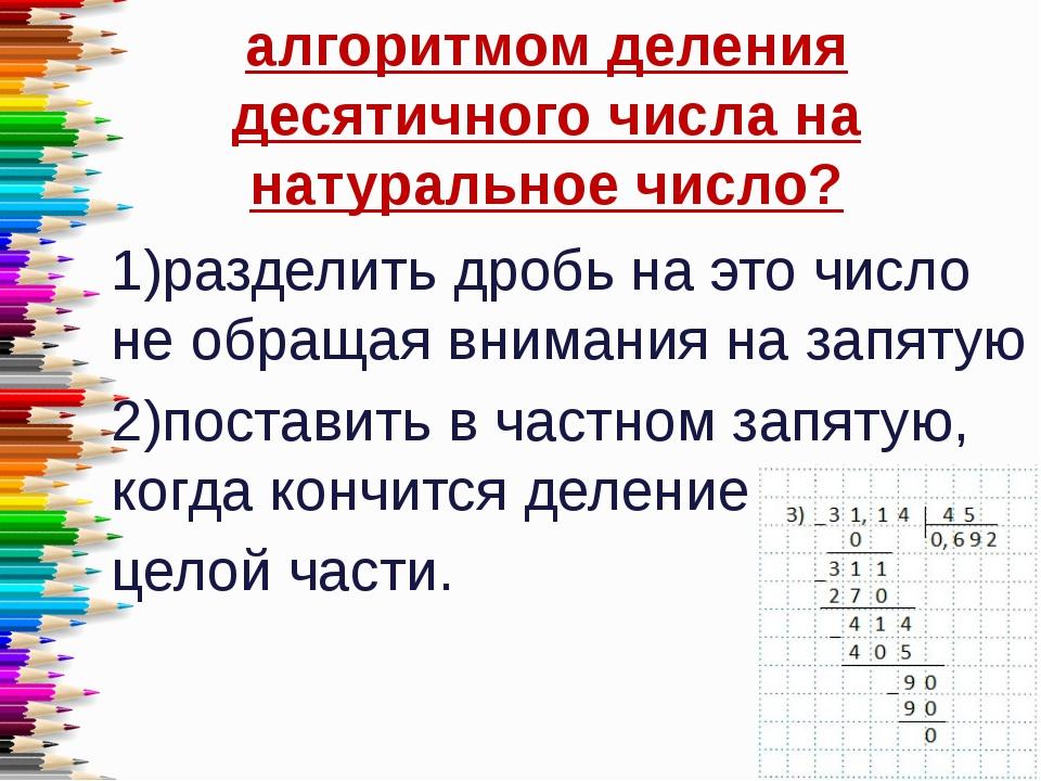 алгоритмом деления десятичного числа на натуральное число? 1)разделить дробь...