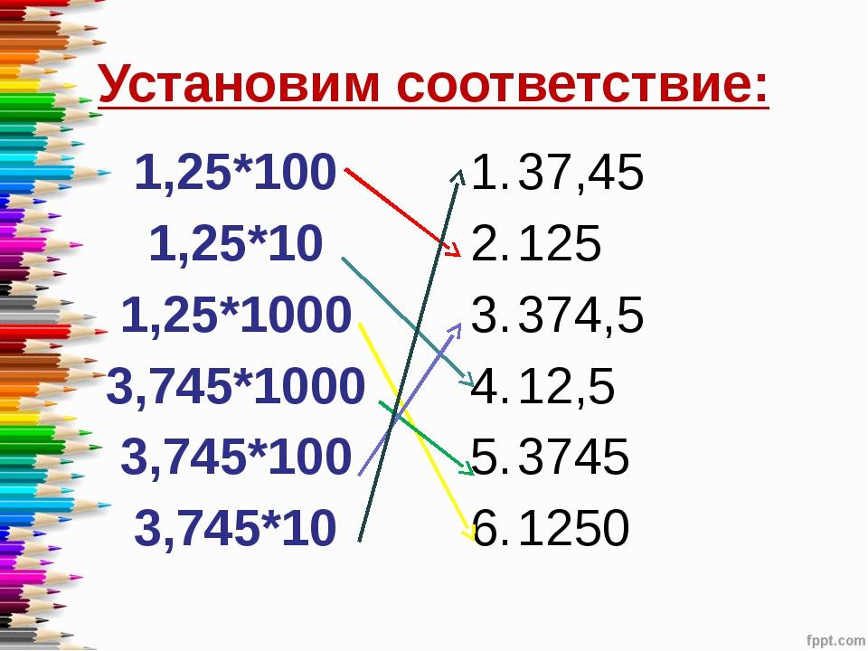 Установим соответствие: 1,25*100 1,25*10 1,25*1000 3,745*1000 3,745*100 3,745...