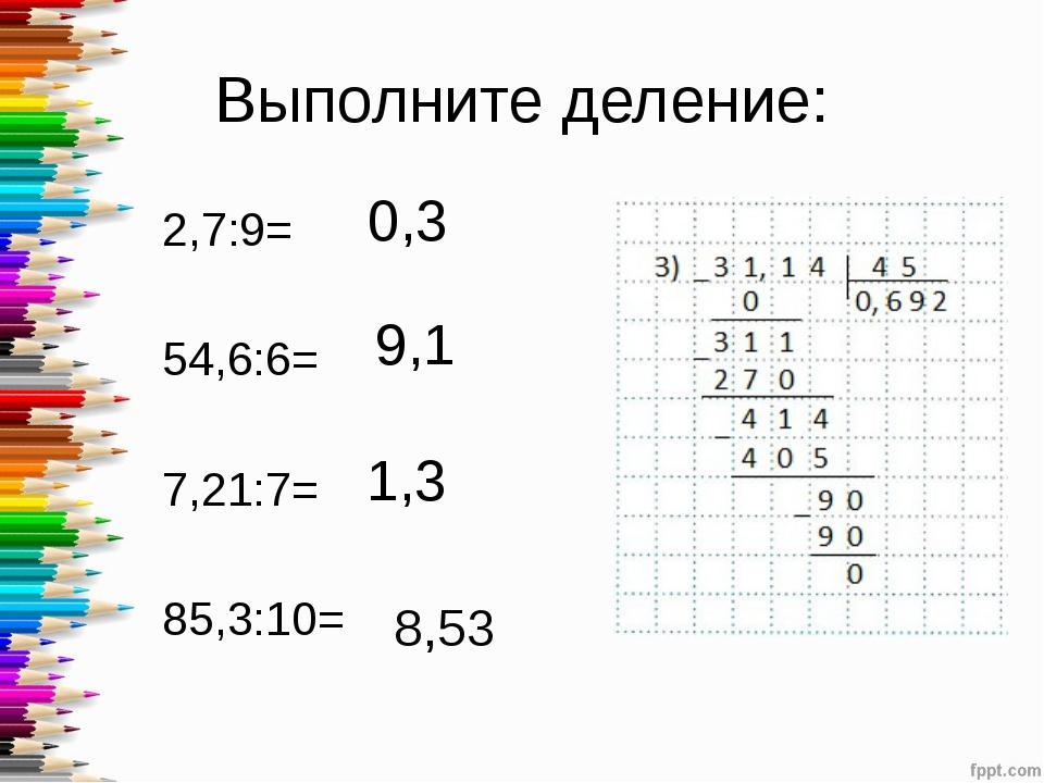 Выполните деление: 2,7:9= 54,6:6= 7,21:7= 85,3:10= 0,3 9,1 1,3 8,53