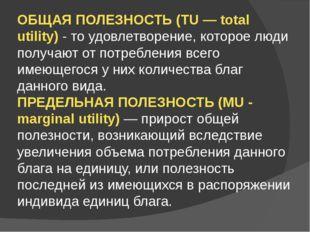 ОБЩАЯ ПОЛЕЗНОСТЬ (TU — total utility) - то удовлетворение, которое люди получ