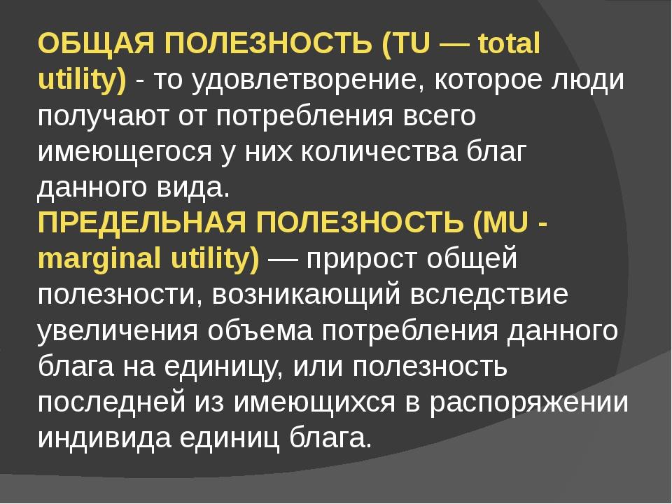 ОБЩАЯ ПОЛЕЗНОСТЬ (TU — total utility) - то удовлетворение, которое люди получ...