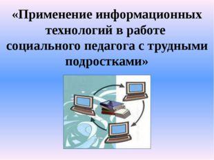 «Применение информационных технологий в работе социального педагога с трудным