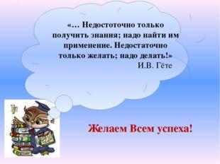 «… Недостоточно только получить знания; надо найти им применение. Недостаточ