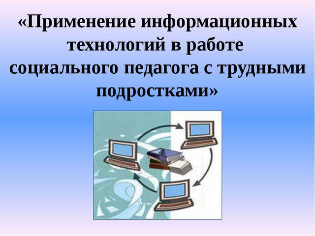 «Применение информационных технологий в работе социального педагога с трудным...