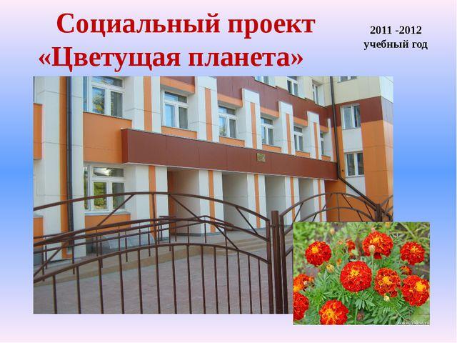 Социальный проект «Цветущая планета» 2011 -2012 учебный год