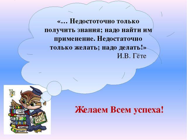 «… Недостоточно только получить знания; надо найти им применение. Недостаточ...