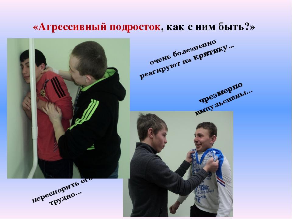 «Агрессивный подросток, как с ним быть?» очень болезненно реагируют на критик...