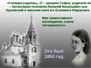 «3 января родилась, 17 – крещена Софья; родители её – Артиллерии полковник В