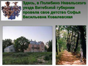 Здесь, в Полибино Невельского уезда Витебской губернии провела свое детство С