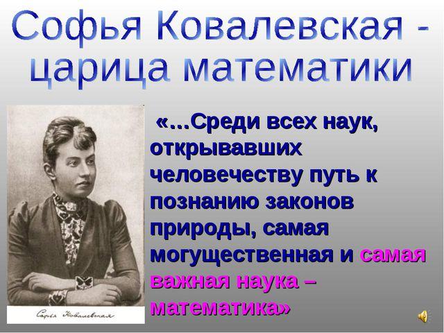 «…Среди всех наук, открывавших человечеству путь к познанию законов природы,...