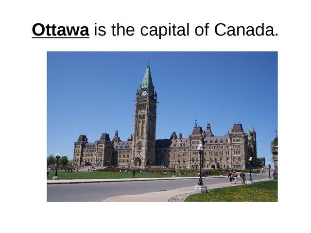 Ottawa is the capital of Canada.