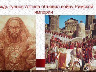 Вождь гуннов Аттила объявил войну Римской империи