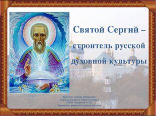 Святой Сергий – строитель русской духовной культуры Высочева Любовь Евгеньевн