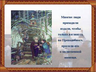 Многие люди приходили издали, чтобы только взглянуть на Преподобного, просил