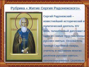 Рубрика « Житие Сергия Радонежского» Сергий Радонежский – известнейший истори