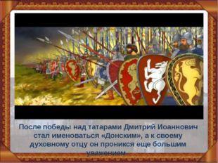 После победы над татарами Дмитрий Иоаннович стал именоваться «Донским», а к с
