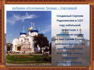 рубрика «Основание Троице – Сергиевой Лавры» Созданный Сергием Радонежским в