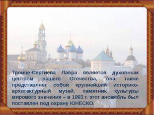Троице-Сергиева Лавра является духовным центром нашего Отечества, она также п