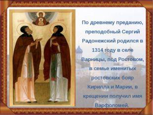 По древнему преданию, преподобный Сергий Радонежский родился в 1314 году в се